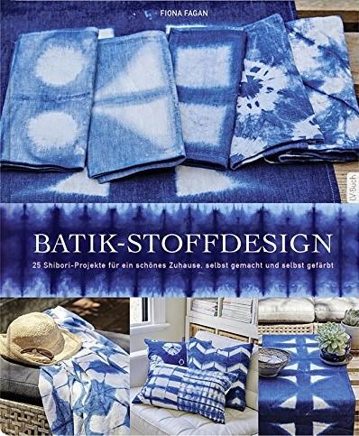Batik-Stoffdesign: 25 Shibori Projekte für ein schönes Zuhause